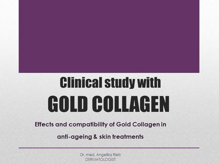 Clinical study with GOLD COLLAGEN Effects and compatibility of Gold Collagen in anti-ageing & skin treatments Dr. med. Angelika Rietz DERMATOLOGIST.