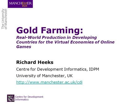 Centre for Development Informatics Gold Farming: Real-World Production in Developing Countries for the Virtual Economies of Online Games Richard Heeks.