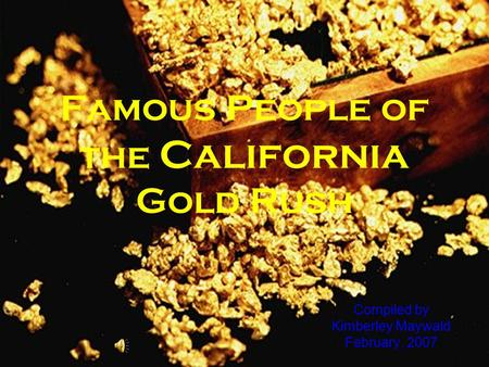 Famous People of the California Gold Rush Compiled by Kimberley Maywald February, 2007.