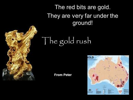 The gold rush The red bits are gold. They are very far under the ground! From Peter.