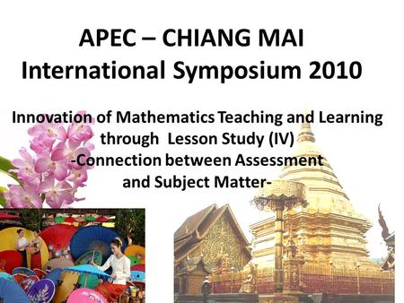 APEC – CHIANG MAI International Symposium 2010 Innovation of Mathematics Teaching and Learning through Lesson Study (IV) -Connection between Assessment.