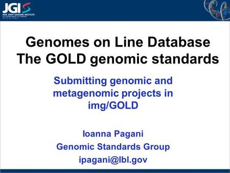 Genomes on Line Database The GOLD genomic standards Submitting genomic and metagenomic projects in img/GOLD Ioanna Pagani Genomic Standards Group