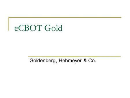 ECBOT Gold Goldenberg, Hehmeyer & Co.. Contract Specifications Mini Gold Contract Size 33.2 fine troy oz. Deliverable Grades 33.2 fine troy ounces of.