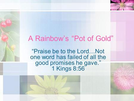 A Rainbows Pot of Gold Praise be to the Lord…Not one word has failed of all the good promises he gave. 1 Kings 8:56.