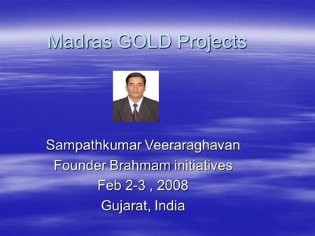 Madras GOLD Projects Sampathkumar Veeraraghavan Founder Brahmam initiatives Feb 2-3, 2008 Gujarat, India.