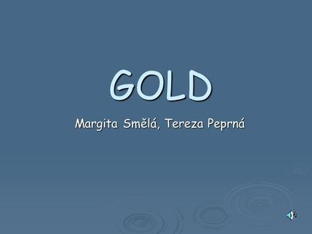 GOLD Margita Smělá, Tereza Peprná. HISTORY 4000 B.C. – 1. mention of using gold in Europe. 4000 B.C. – 1. mention of using gold in Europe. 1500 B.C. –