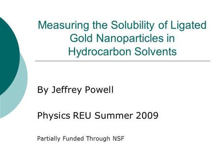 Measuring the Solubility of Ligated Gold Nanoparticles in Hydrocarbon Solvents By Jeffrey Powell Physics REU Summer 2009 Partially Funded Through NSF.