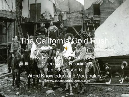 The California Gold Rush By Elizabeth Van Steenwyk Open Court Reading Unit 6 Lesson 6 Word Knowledge and Vocabulary
