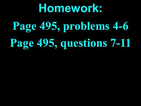 Homework: Page 495, problems 4-6 Page 495, questions 7-11.