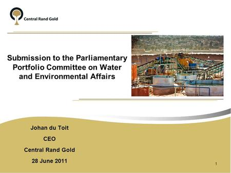 Submission to the Parliamentary Portfolio Committee on Water and Environmental Affairs Johan du Toit CEO Central Rand Gold 28 June 2011 1.