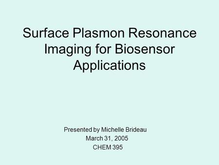 Surface Plasmon Resonance Imaging for Biosensor Applications Presented by Michelle Brideau March 31, 2005 CHEM 395.