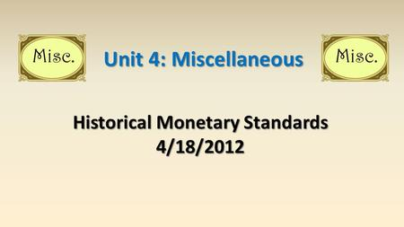 Historical Monetary Standards 4/18/2012 Unit 4: Miscellaneous.