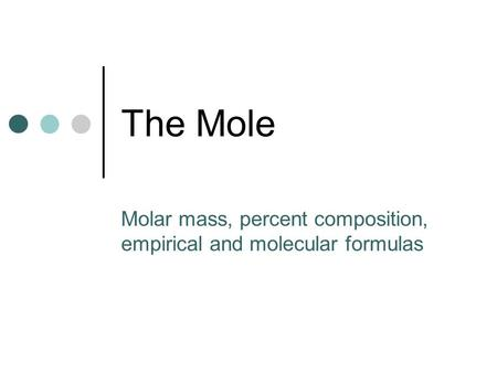 The Mole Molar mass, percent composition, empirical and molecular formulas.