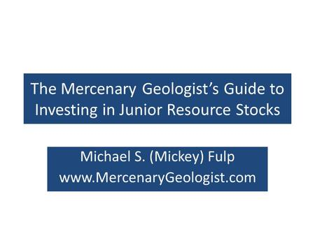 The Mercenary Geologists Guide to Investing in Junior Resource Stocks Michael S. (Mickey) Fulp www.MercenaryGeologist.com.