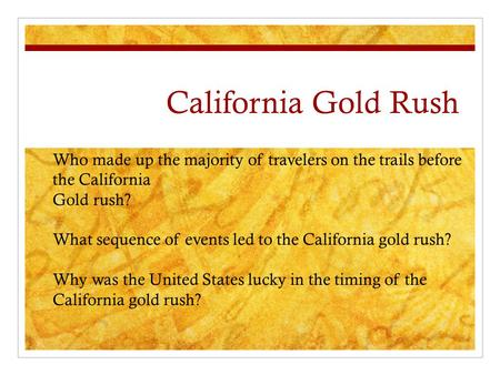 California Gold Rush Who made up the majority of travelers on the trails before the California Gold rush? What sequence of events led to the California.