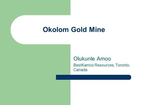 Okolom Gold Mine Olukunle Amoo BestKamco Resources, Toronto, Canada.