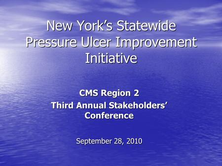 New Yorks Statewide Pressure Ulcer Improvement Initiative CMS Region 2 Third Annual Stakeholders Conference September 28, 2010.