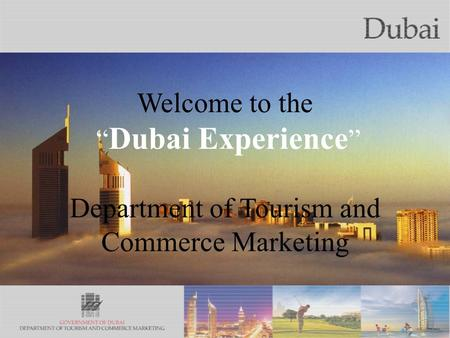 The City of Gold Welcome to the Dubai Experience Department of Tourism and Commerce Marketing.