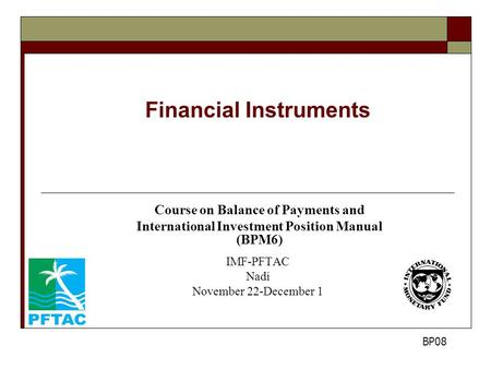 Financial Instruments Course on Balance of Payments and International Investment Position Manual (BPM6) IMF-PFTAC Nadi November 22-December 1 BP08.