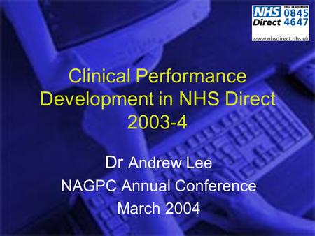 Clinical Performance Development in NHS Direct 2003-4 Dr Andrew Lee NAGPC Annual Conference March 2004.