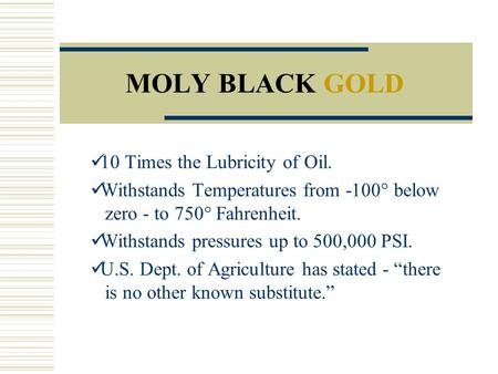 MOLY BLACK GOLD 10 Times the Lubricity of Oil. Withstands Temperatures from -100° below zero - to 750° Fahrenheit. Withstands pressures up to 500,000 PSI.