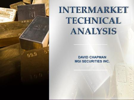 DAVID CHAPMAN MGI SECURITIES INC.. 2 INTERMARKET TECHNICAL ANALYSIS GOLD CHARTS GOLD CHARTS Dow/Gold Gold/Oil Gold/Silver Gold/Platinum Gold/Bonds Gold/XAU.