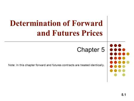 5.1 Determination of Forward and Futures Prices Chapter 5 Note: In this chapter forward and futures contracts are treated identically.