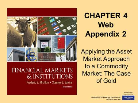 Copyright © 2012 Pearson Prentice Hall. All rights reserved. CHAPTER 4 Web Appendix 2 Applying the Asset Market Approach to a Commodity Market: The Case.