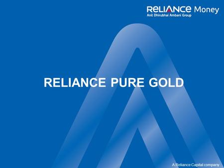 A Reliance Capital company RELIANCE PURE GOLD. confidential A Reliance Capital company 2 of 20 What is Gold…… One of the most precious metals ever Mined.