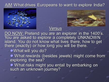 AIM What drives Europeans to want to explore India? Versus Versus DO NOW: Pretend you are an explorer in the 1400s. You are asked to explore a completely.