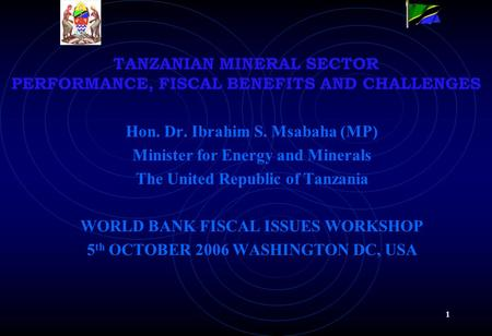 1 TANZANIAN MINERAL SECTOR PERFORMANCE, FISCAL BENEFITS AND CHALLENGES Hon. Dr. Ibrahim S. Msabaha (MP) Minister for Energy and Minerals The United Republic.