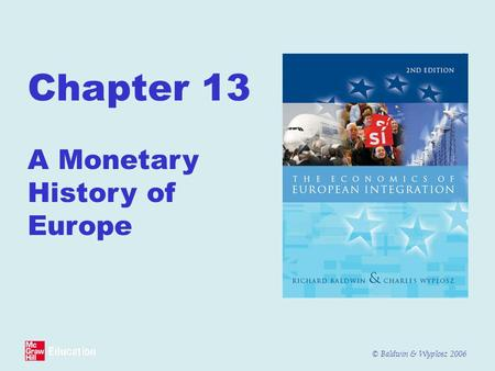 © Baldwin & Wyplosz 2006 Chapter 13 A Monetary History of Europe.