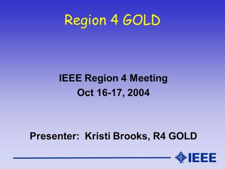 Region 4 GOLD IEEE Region 4 Meeting Oct 16-17, 2004 Presenter: Kristi Brooks, R4 GOLD.