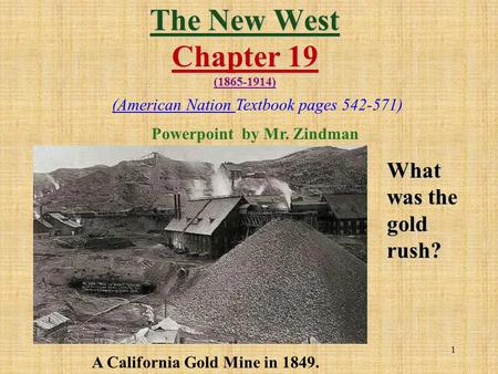 1 The New West Chapter 19 (1865-1914) What was the gold rush? A California Gold Mine in 1849. (American Nation Textbook pages 542-571) Powerpoint by Mr.