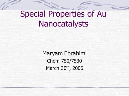 1 Special Properties of Au Nanocatalysts Maryam Ebrahimi Chem 750/7530 March 30 th, 2006.