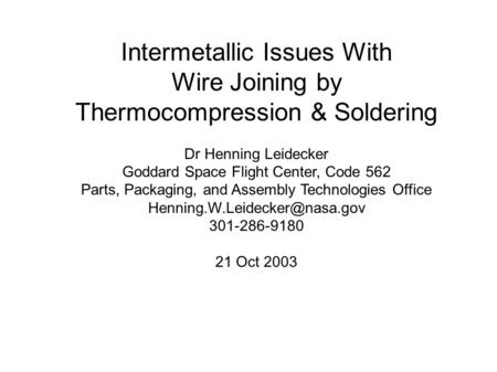 Intermetallic Issues With Wire Joining by Thermocompression & Soldering Dr Henning Leidecker Goddard Space Flight Center, Code 562 Parts, Packaging, and.