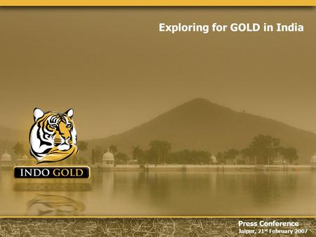 Jaipur, 21 st February 2007 Press Conference Jaipur, 21 st February 2007 Exploring for GOLD in India.