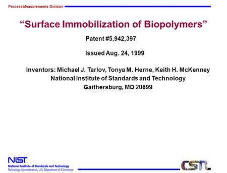 Process Measurements Division Surface Immobilization of Biopolymers Patent #5,942,397 Issued Aug. 24, 1999 Inventors: Michael J. Tarlov, Tonya M. Herne,
