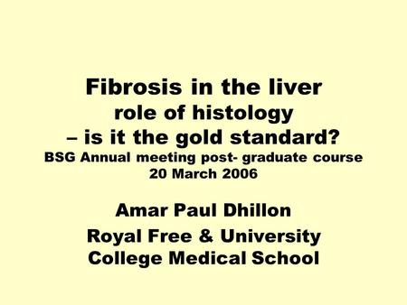 Fibrosis in the liver role of histology – is it the gold standard? BSG Annual meeting post- graduate course 20 March 2006 Amar Paul Dhillon Royal Free.