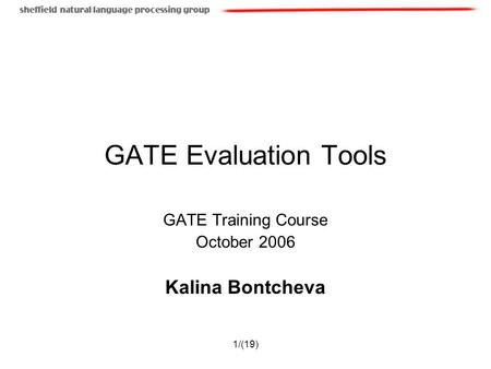 1/(19) GATE Evaluation Tools GATE Training Course October 2006 Kalina Bontcheva.