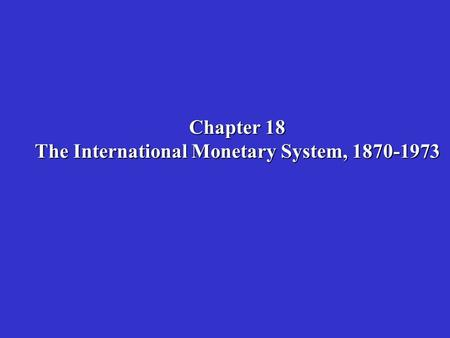 Chapter 18 The International Monetary System, 1870-1973.