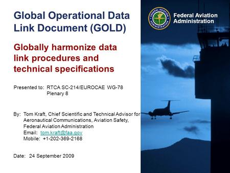 Federal Aviation Administration Global Operational Data Link Document (GOLD) Date:24 September 2009 Presented to:RTCA SC-214/EUROCAE WG-78 Plenary 8 By:Tom.