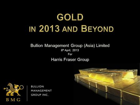 Bullion Management Group (Asia) Limited 8 th April, 2013 For Harris Fraser Group.