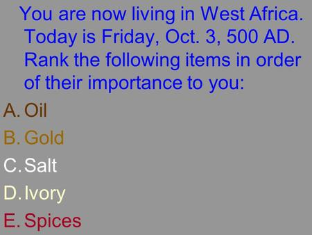 You are now living in West Africa. Today is Friday, Oct. 3, 500 AD. Rank the following items in order of their importance to you: A.Oil B.Gold C.Salt D.Ivory.