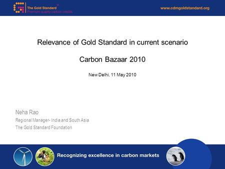 Relevance of Gold Standard in current scenario Carbon Bazaar 2010 New Delhi, 11 May 2010 Neha Rao Regional Manager- India and South Asia The Gold Standard.