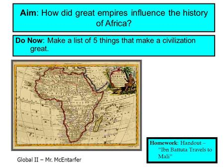 Do Now: Make a list of 5 things that make a civilization great. Aim: How did great empires influence the history of Africa? Homework : Handout – Ibn Battuta.