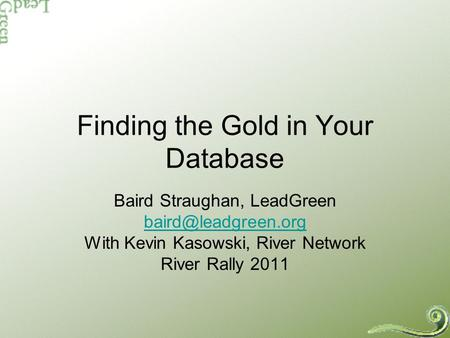 Finding the Gold in Your Database Baird Straughan, LeadGreen With Kevin Kasowski, River Network River Rally 2011.