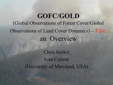 GOFC/GOLD (Global Observations of Forest Cover/Global Observations of Land Cover Dynamics) – Fire : an Overview Chris Justice Ivan Csiszar (University.