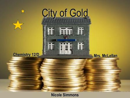 City of Gold Mrs. McLellan Chemistry 12/D Nicole Simmons.