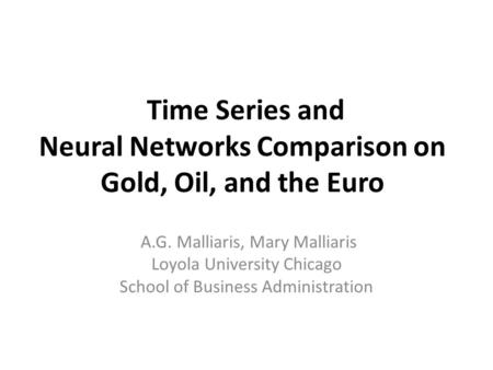 Time Series and Neural Networks Comparison on Gold, Oil, and the Euro A.G. Malliaris, Mary Malliaris Loyola University Chicago School of Business Administration.